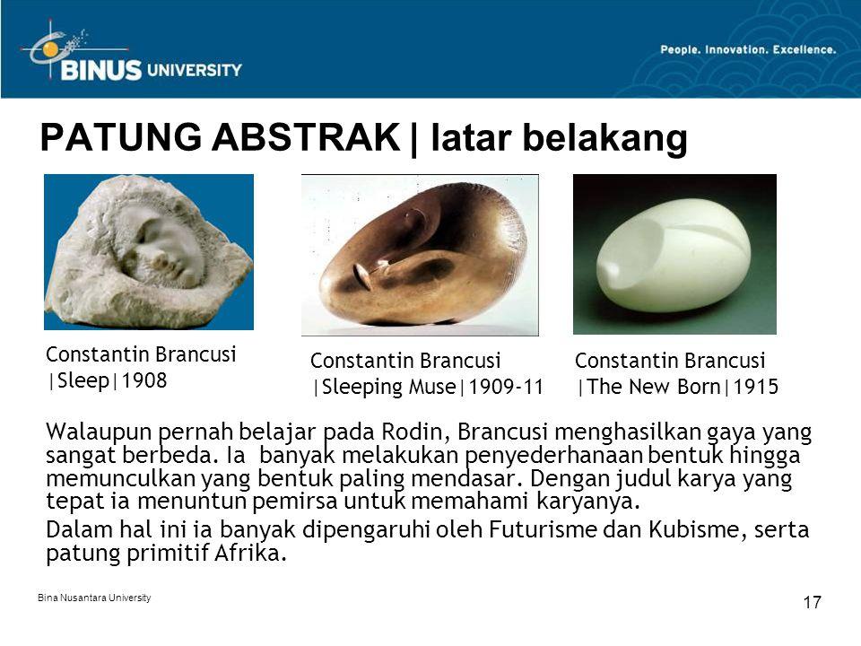 Bina Nusantara University 18 PATUNG ABSTRAK | karya Constantin Brancusi |The Kiss|1907-12 Constantin Brancusi |Madamoiselle Pogany version 1|1913 Constantin Brancusi |Bird in Space|1928
