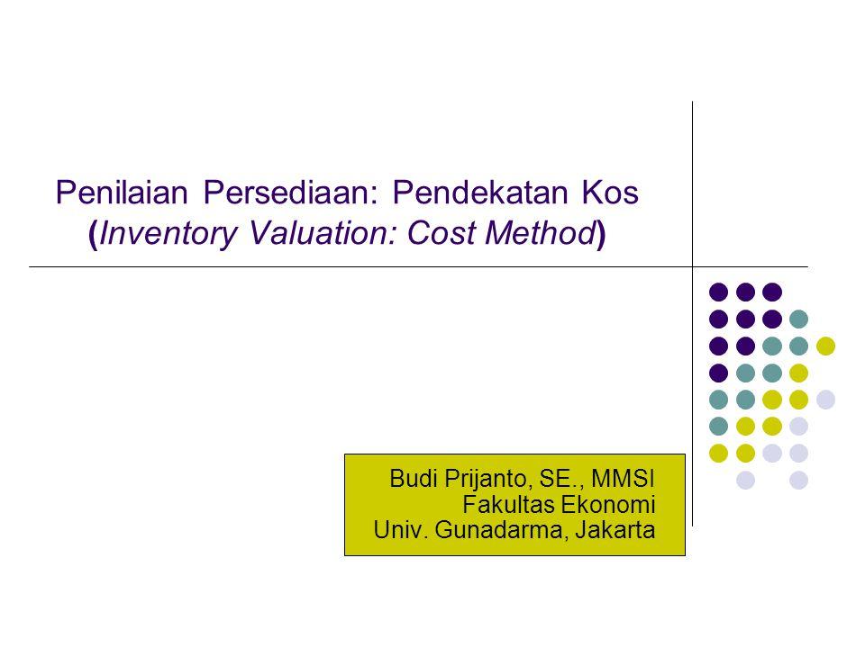 Penilaian Persediaan: Pendekatan Kos (Inventory Valuation: Cost Method) Budi Prijanto, SE., MMSI Fakultas Ekonomi Univ. Gunadarma, Jakarta