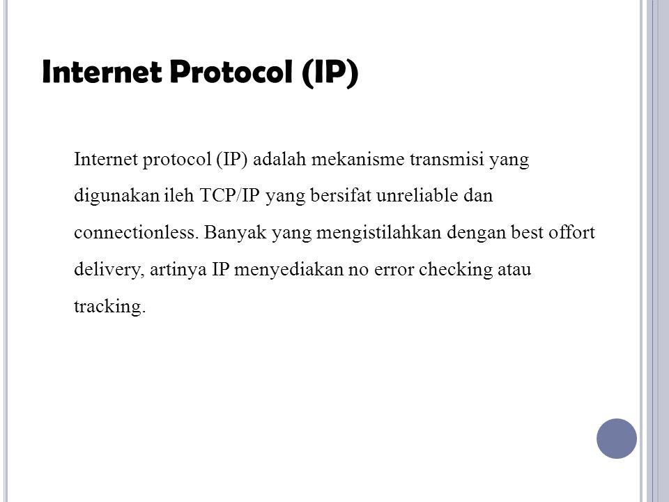 Internet protocol (IP) adalah mekanisme transmisi yang digunakan ileh TCP/IP yang bersifat unreliable dan connectionless.