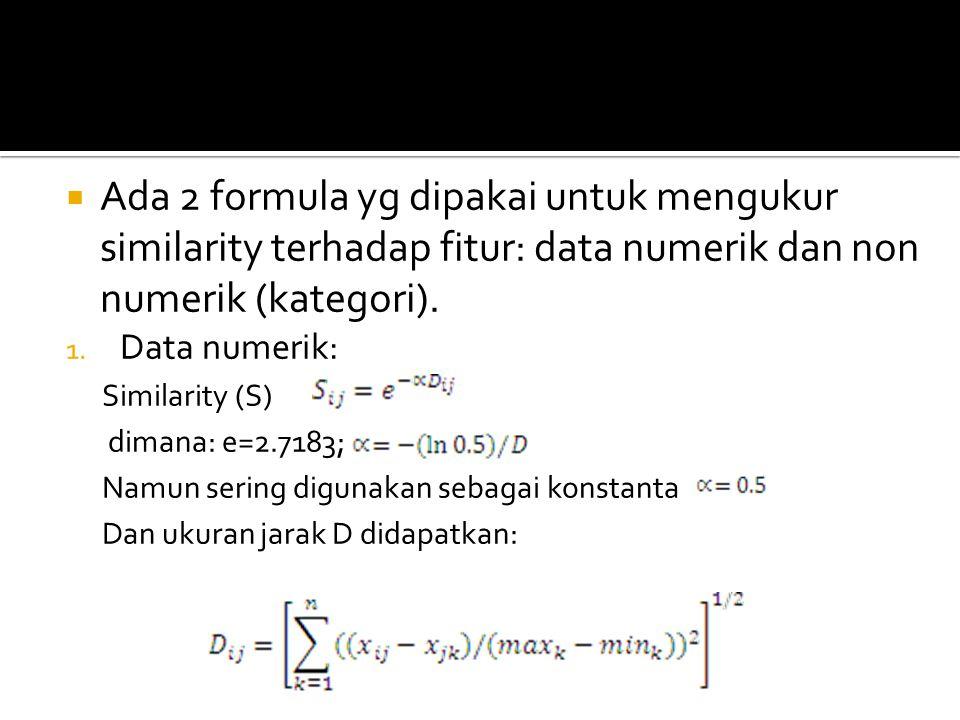  Ada 2 formula yg dipakai untuk mengukur similarity terhadap fitur: data numerik dan non numerik (kategori). 1. Data numerik: Similarity (S) dimana: