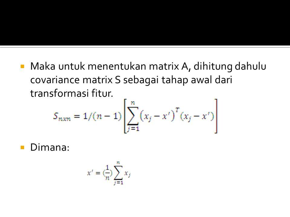  Maka untuk menentukan matrix A, dihitung dahulu covariance matrix S sebagai tahap awal dari transformasi fitur.  Dimana: