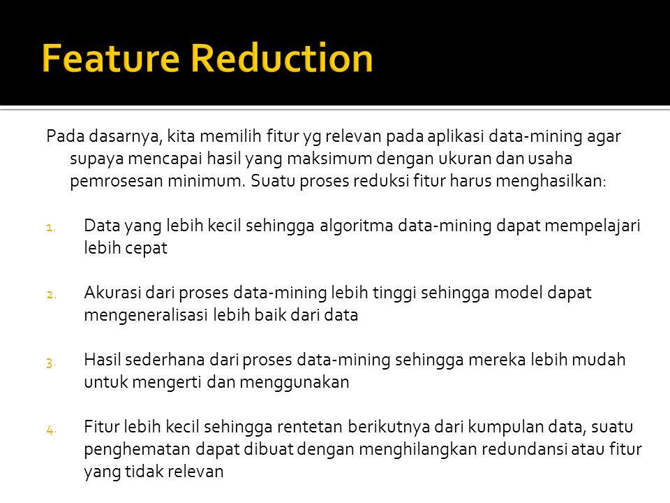 Pada dasarnya, kita memilih fitur yg relevan pada aplikasi data-mining agar supaya mencapai hasil yang maksimum dengan ukuran dan usaha pemrosesan minimum.