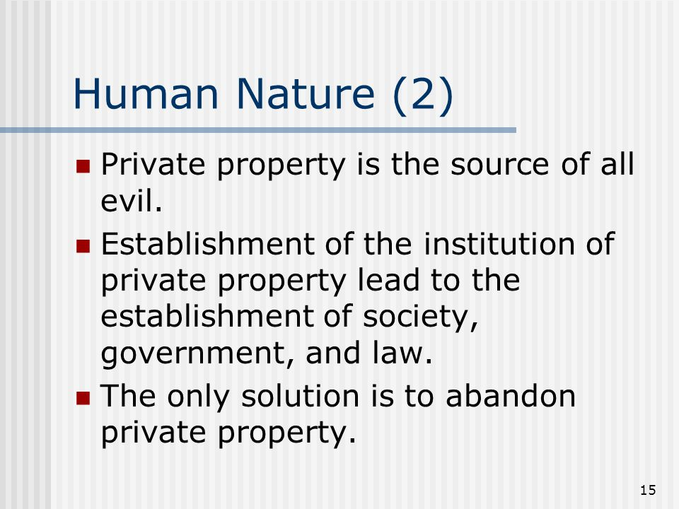 15 Human Nature (2) Private property is the source of all evil. Establishment of the institution of private property lead to the establishment of soci