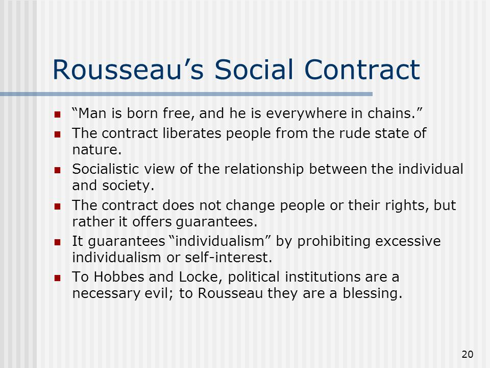 "20 Rousseau's Social Contract ""Man is born free, and he is everywhere in chains."" The contract liberates people from the rude state of nature. Sociali"