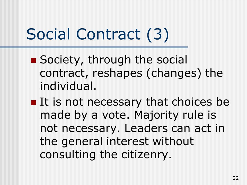 22 Social Contract (3) Society, through the social contract, reshapes (changes) the individual. It is not necessary that choices be made by a vote. Ma