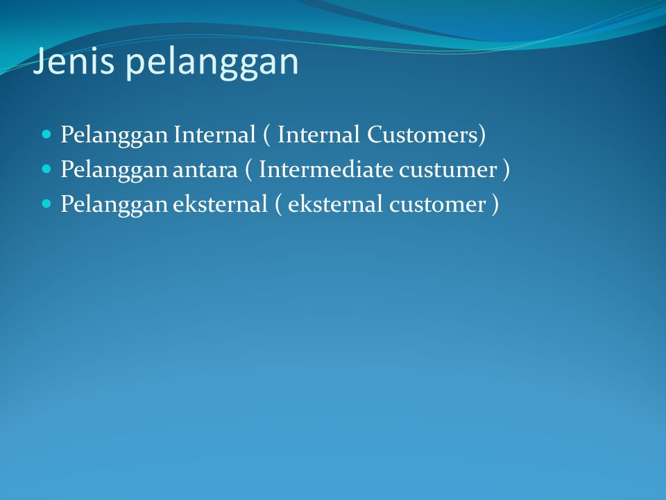 Jenis pelanggan Pelanggan Internal ( Internal Customers) Pelanggan antara ( Intermediate custumer ) Pelanggan eksternal ( eksternal customer )