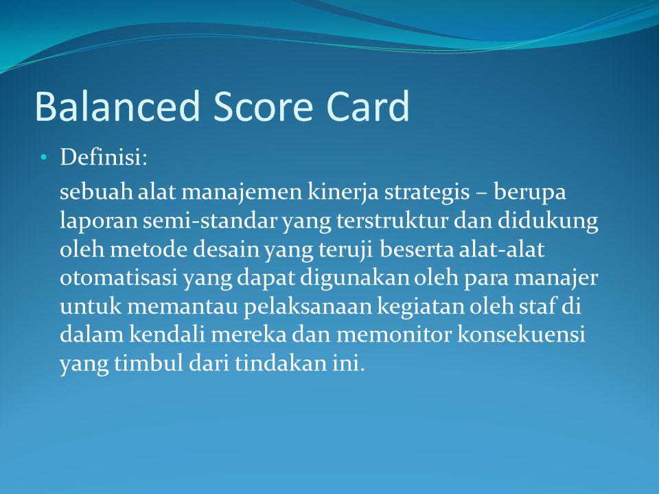 Balanced Score Card Definisi: sebuah alat manajemen kinerja strategis – berupa laporan semi-standar yang terstruktur dan didukung oleh metode desain yang teruji beserta alat-alat otomatisasi yang dapat digunakan oleh para manajer untuk memantau pelaksanaan kegiatan oleh staf di dalam kendali mereka dan memonitor konsekuensi yang timbul dari tindakan ini.