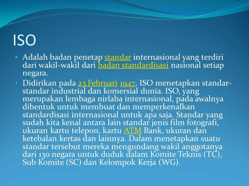 ISO Adalah badan penetap standar internasional yang terdiri dari wakil-wakil dari badan standardisasi nasional setiap negara.standarbadan standardisasi Didirikan pada 23 Februari 1947, ISO menetapkan standar- standar industrial dan komersial dunia.