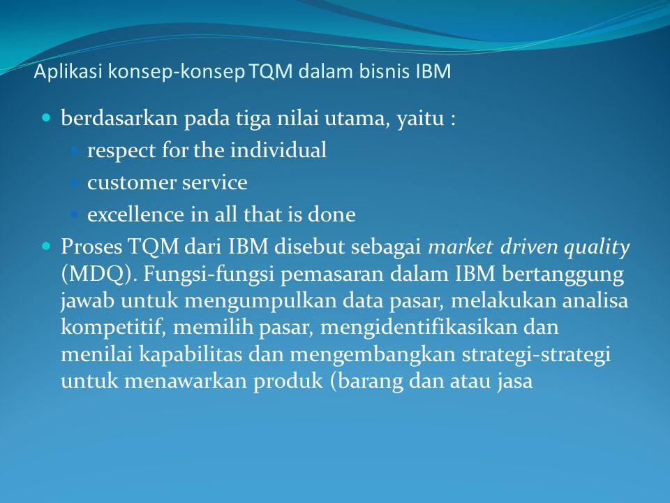 Aplikasi konsep-konsep TQM dalam bisnis IBM berdasarkan pada tiga nilai utama, yaitu : respect for the individual customer service excellence in all that is done Proses TQM dari IBM disebut sebagai market driven quality (MDQ).