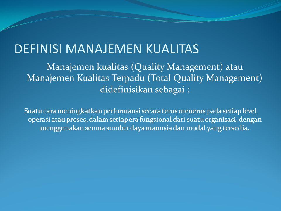 DEFINISI MANAJEMEN KUALITAS Manajemen kualitas (Quality Management) atau Manajemen Kualitas Terpadu (Total Quality Management) didefinisikan sebagai : Suatu cara meningkatkan performansi secara terus menerus pada setiap level operasi atau proses, dalam setiap era fungsional dari suatu organisasi, dengan menggunakan semua sumber daya manusia dan modal yang tersedia.