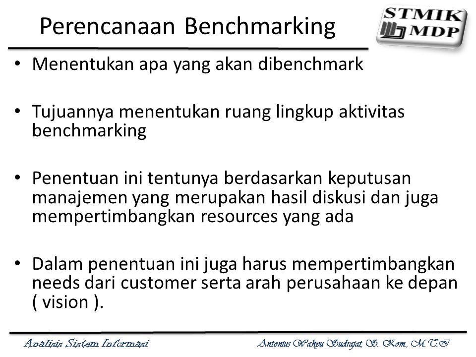 Analisis Sistem Informasi Antonius Wahyu Sudrajat, S. Kom., M.T.I Perencanaan Benchmarking Menentukan apa yang akan dibenchmark Tujuannya menentukan r