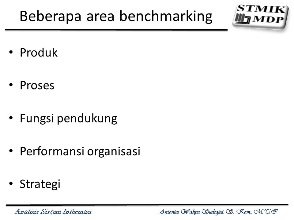 Analisis Sistem Informasi Antonius Wahyu Sudrajat, S. Kom., M.T.I Beberapa area benchmarking Produk Proses Fungsi pendukung Performansi organisasi Str