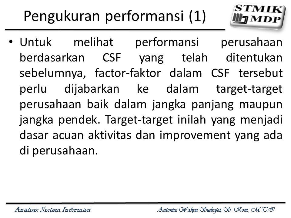 Analisis Sistem Informasi Antonius Wahyu Sudrajat, S. Kom., M.T.I Pengukuran performansi (1) Untuk melihat performansi perusahaan berdasarkan CSF yang