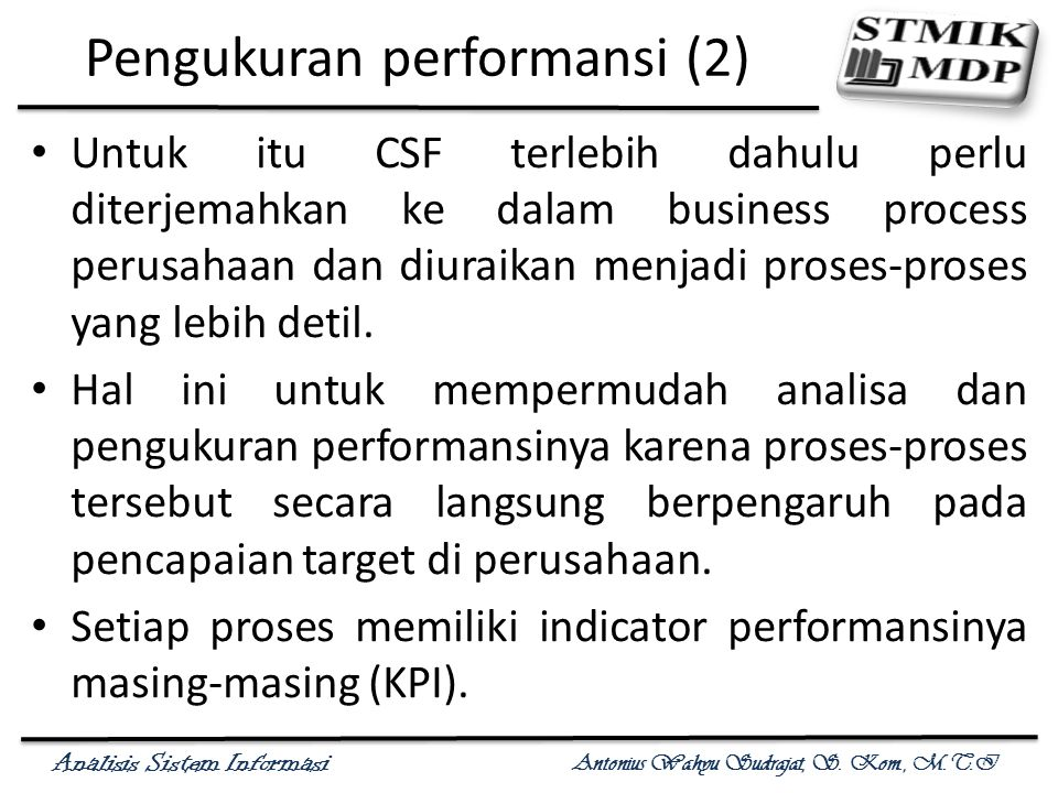 Analisis Sistem Informasi Antonius Wahyu Sudrajat, S. Kom., M.T.I Pengukuran performansi (2) Untuk itu CSF terlebih dahulu perlu diterjemahkan ke dala