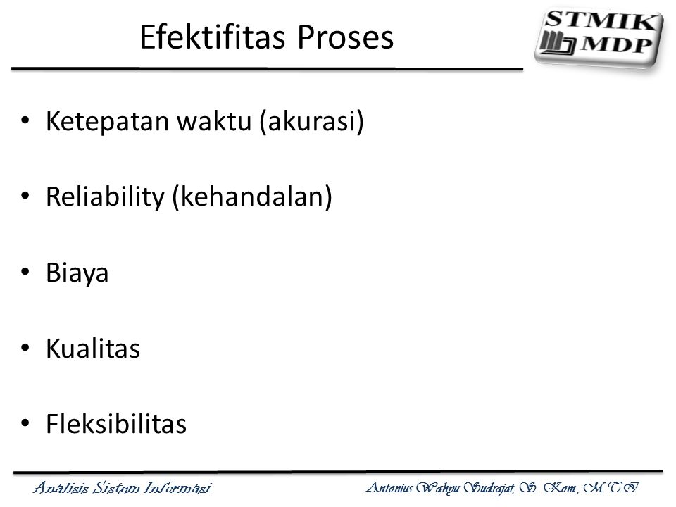Analisis Sistem Informasi Antonius Wahyu Sudrajat, S. Kom., M.T.I Efektifitas Proses Ketepatan waktu (akurasi) Reliability (kehandalan) Biaya Kualitas