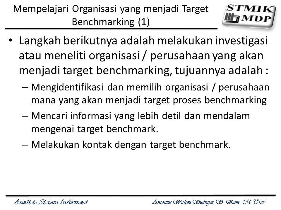 Analisis Sistem Informasi Antonius Wahyu Sudrajat, S. Kom., M.T.I Mempelajari Organisasi yang menjadi Target Benchmarking (1) Langkah berikutnya adala