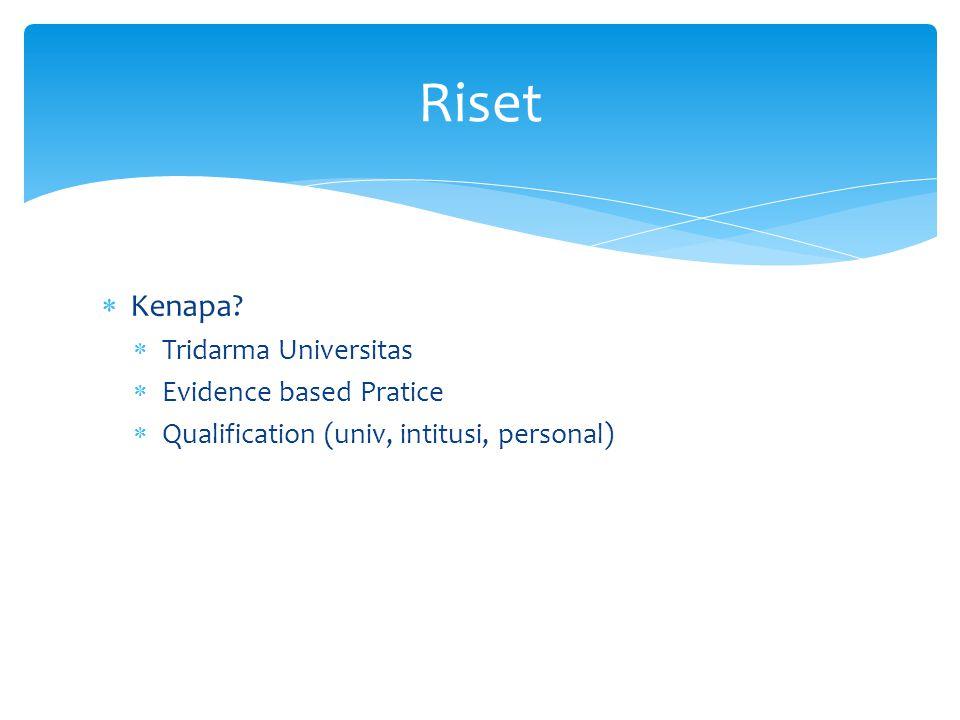  Kenapa?  Tridarma Universitas  Evidence based Pratice  Qualification (univ, intitusi, personal) Riset