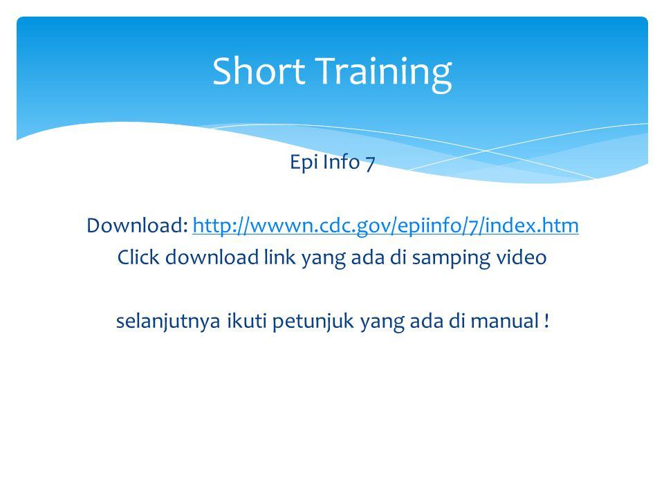 Epi Info 7 Download: http://wwwn.cdc.gov/epiinfo/7/index.htmhttp://wwwn.cdc.gov/epiinfo/7/index.htm Click download link yang ada di samping video selanjutnya ikuti petunjuk yang ada di manual .