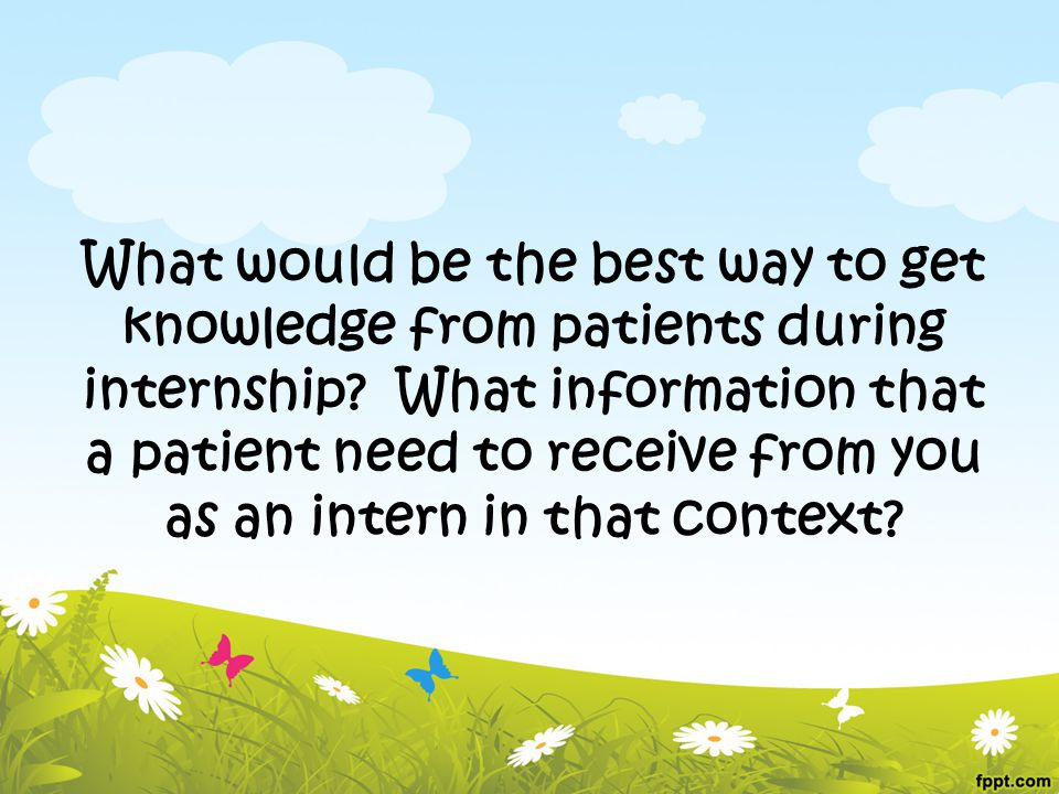 What would be the best way to get knowledge from patients during internship? What information that a patient need to receive from you as an intern in