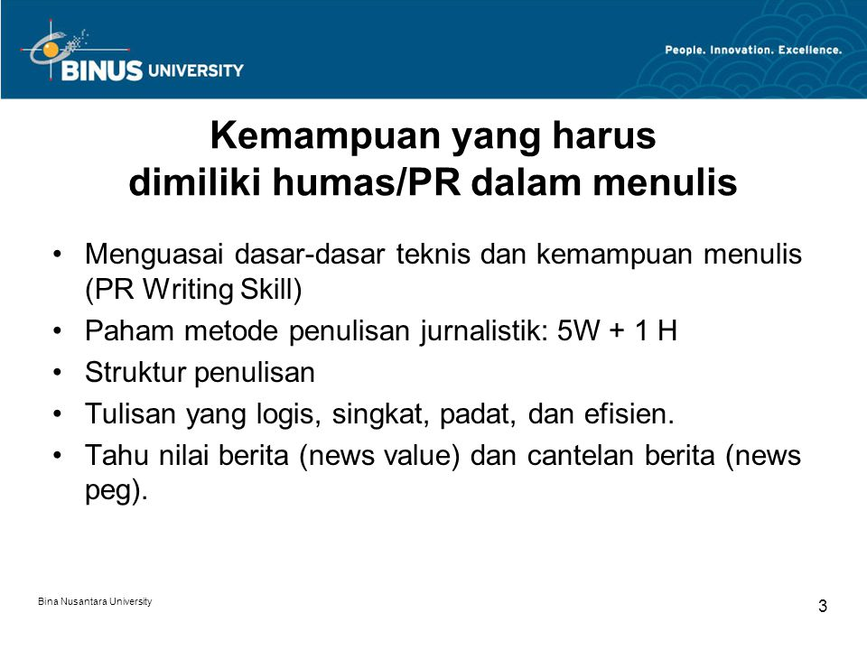 Kemampuan yang harus dimiliki humas/PR dalam menulis Menguasai dasar-dasar teknis dan kemampuan menulis (PR Writing Skill) Paham metode penulisan jurnalistik: 5W + 1 H Struktur penulisan Tulisan yang logis, singkat, padat, dan efisien.