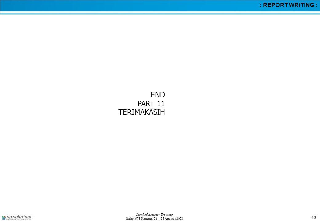 13 Certified Assessor Training Galeri 678 Kemang, 26 – 28 Agustus 2008 : REPORT WRITING : END PART 11 TERIMAKASIH