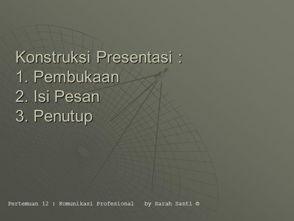 Konstruksi Presentasi : 1. Pembukaan 2. Isi Pesan 3.