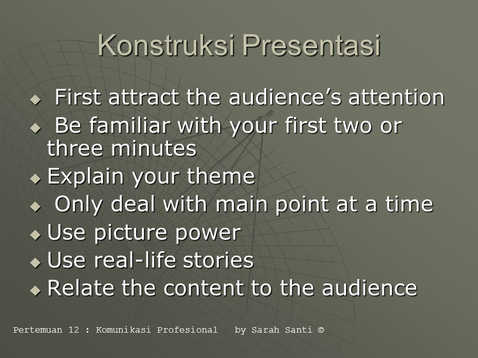 Konstruksi Presentasi  First attract the audience's attention  Be familiar with your first two or three minutes  Explain your theme  Only deal with main point at a time  Use picture power  Use real-life stories  Relate the content to the audience Pertemuan 12 : Komunikasi Profesional by Sarah Santi ©