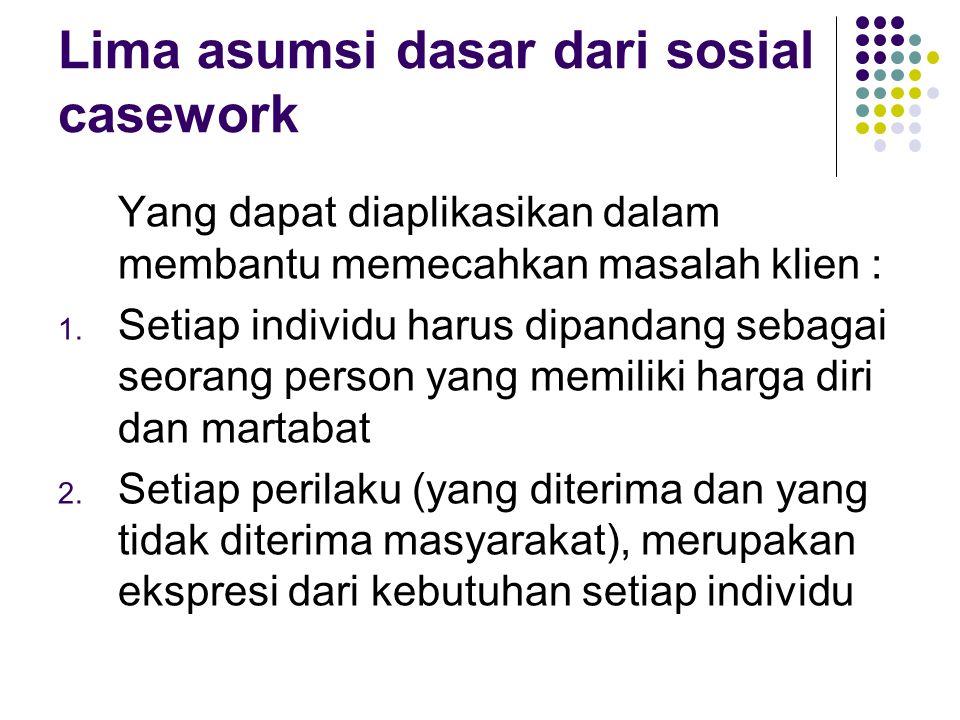Lima asumsi dasar dari sosial casework Yang dapat diaplikasikan dalam membantu memecahkan masalah klien : 1. Setiap individu harus dipandang sebagai s