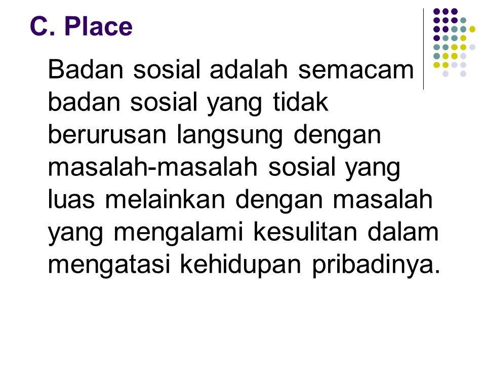 C. Place Badan sosial adalah semacam badan sosial yang tidak berurusan langsung dengan masalah-masalah sosial yang luas melainkan dengan masalah yang