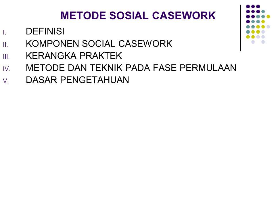 METODE SOSIAL CASEWORK I. DEFINISI II. KOMPONEN SOCIAL CASEWORK III. KERANGKA PRAKTEK IV. METODE DAN TEKNIK PADA FASE PERMULAAN V. DASAR PENGETAHUAN