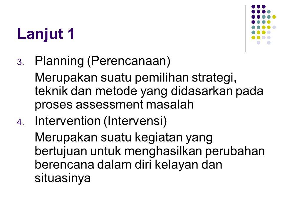 Lanjut 1 3. Planning (Perencanaan) Merupakan suatu pemilihan strategi, teknik dan metode yang didasarkan pada proses assessment masalah 4. Interventio