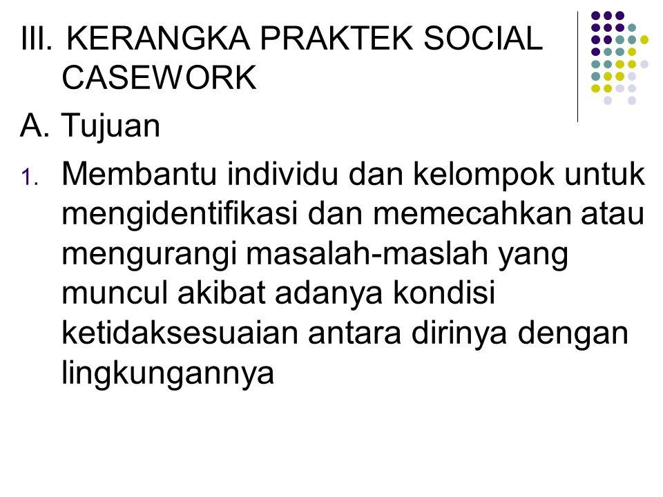 III. KERANGKA PRAKTEK SOCIAL CASEWORK A. Tujuan 1. Membantu individu dan kelompok untuk mengidentifikasi dan memecahkan atau mengurangi masalah-maslah