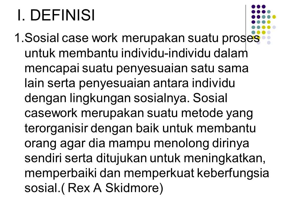 I. DEFINISI 1.Sosial case work merupakan suatu proses untuk membantu individu-individu dalam mencapai suatu penyesuaian satu sama lain serta penyesuai