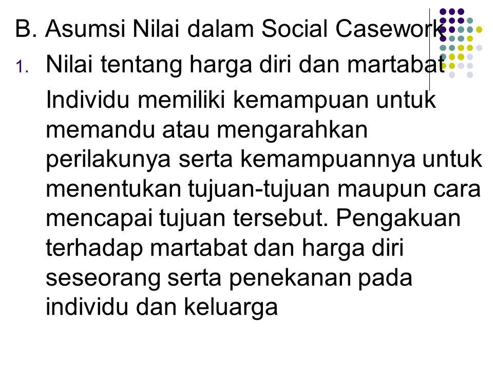 B. Asumsi Nilai dalam Social Casework 1. Nilai tentang harga diri dan martabat Individu memiliki kemampuan untuk memandu atau mengarahkan perilakunya