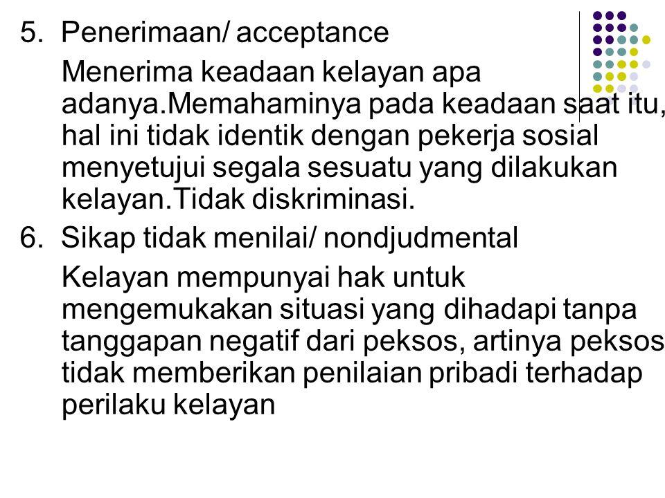 5. Penerimaan/ acceptance Menerima keadaan kelayan apa adanya.Memahaminya pada keadaan saat itu, hal ini tidak identik dengan pekerja sosial menyetuju