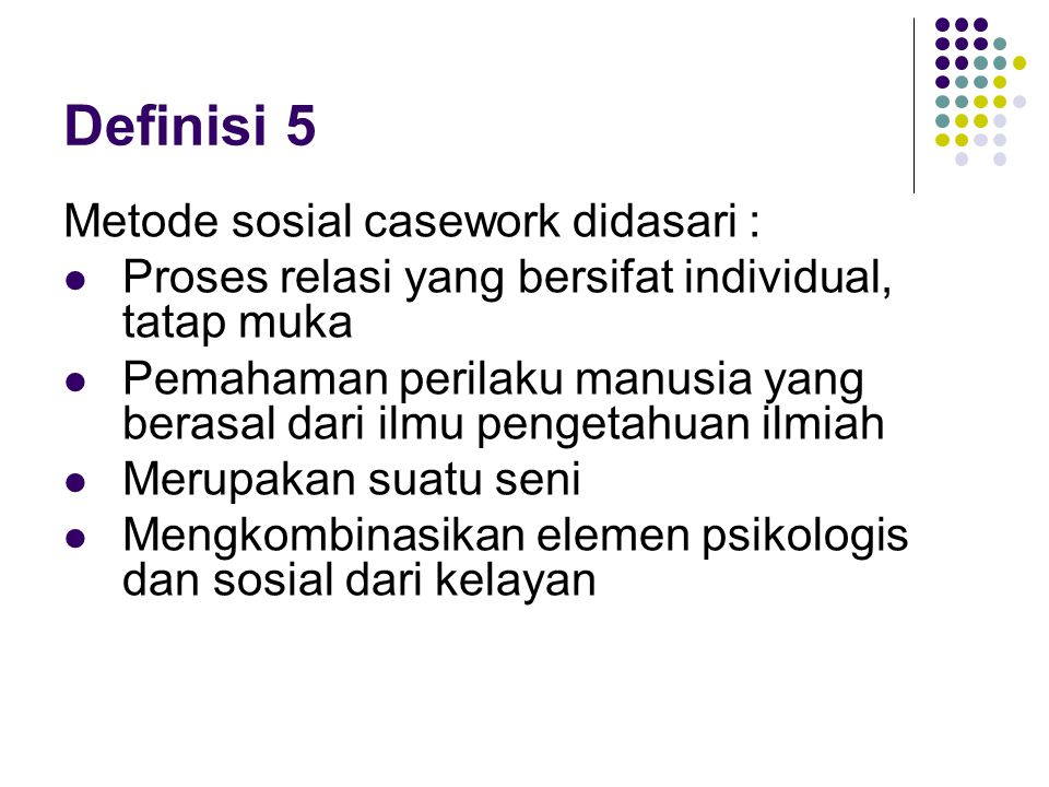 Definisi 5 Metode sosial casework didasari : Proses relasi yang bersifat individual, tatap muka Pemahaman perilaku manusia yang berasal dari ilmu peng