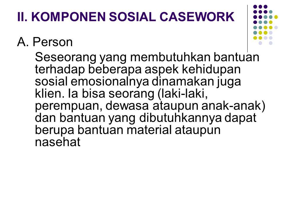 II. KOMPONEN SOSIAL CASEWORK A. Person Seseorang yang membutuhkan bantuan terhadap beberapa aspek kehidupan sosial emosionalnya dinamakan juga klien.