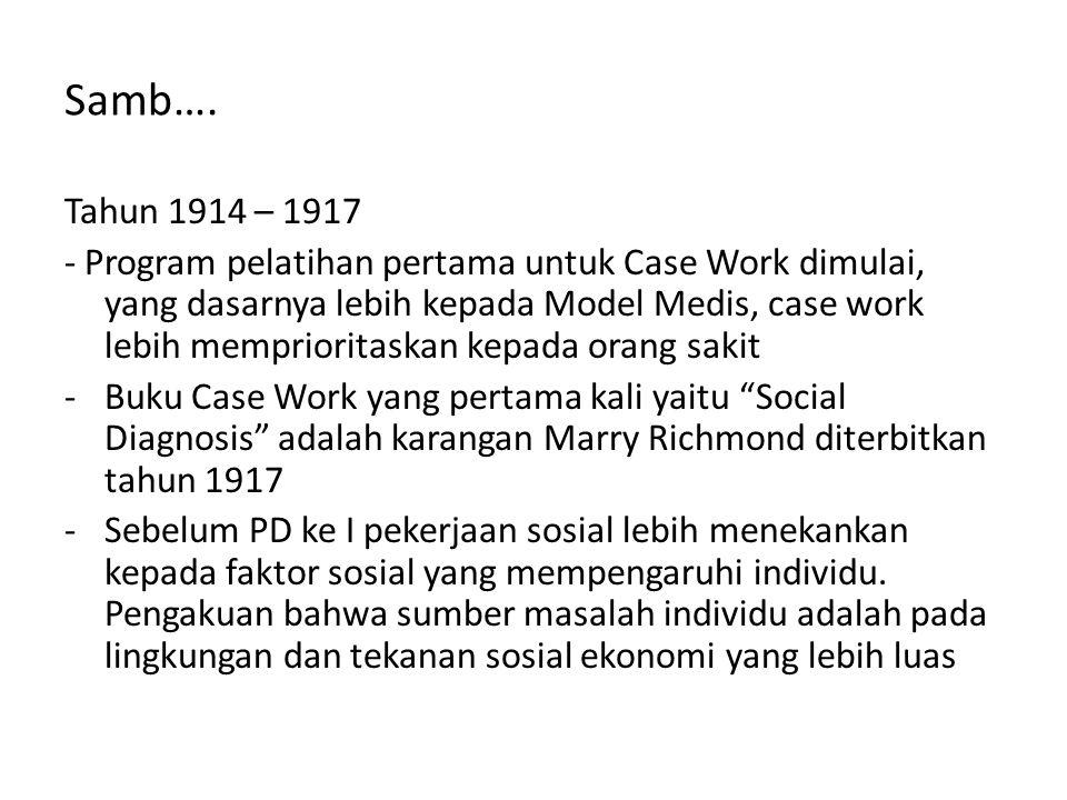 Samb…. Tahun 1914 – 1917 - Program pelatihan pertama untuk Case Work dimulai, yang dasarnya lebih kepada Model Medis, case work lebih memprioritaskan