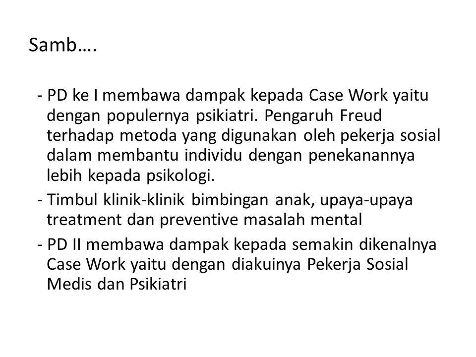 Samb…. - PD ke I membawa dampak kepada Case Work yaitu dengan populernya psikiatri. Pengaruh Freud terhadap metoda yang digunakan oleh pekerja sosial