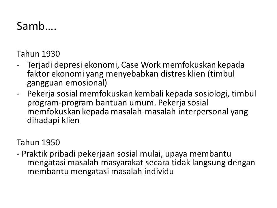 Samb…. Tahun 1930 -Terjadi depresi ekonomi, Case Work memfokuskan kepada faktor ekonomi yang menyebabkan distres klien (timbul gangguan emosional) -Pe