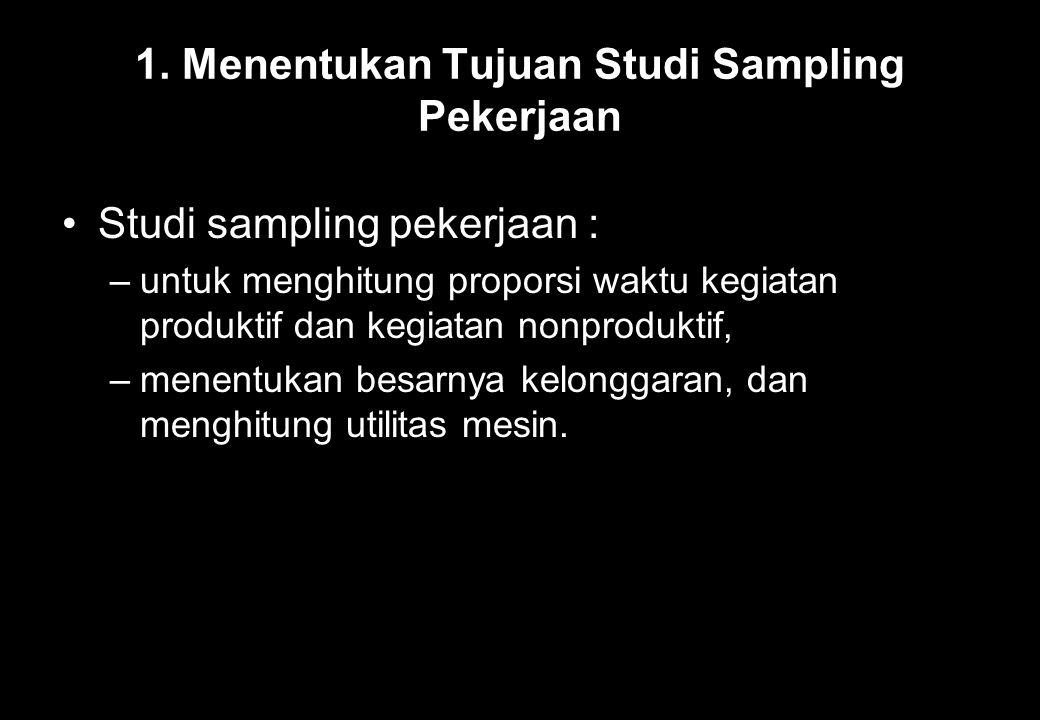 1. Menentukan Tujuan Studi Sampling Pekerjaan Studi sampling pekerjaan : –untuk menghitung proporsi waktu kegiatan produktif dan kegiatan nonproduktif