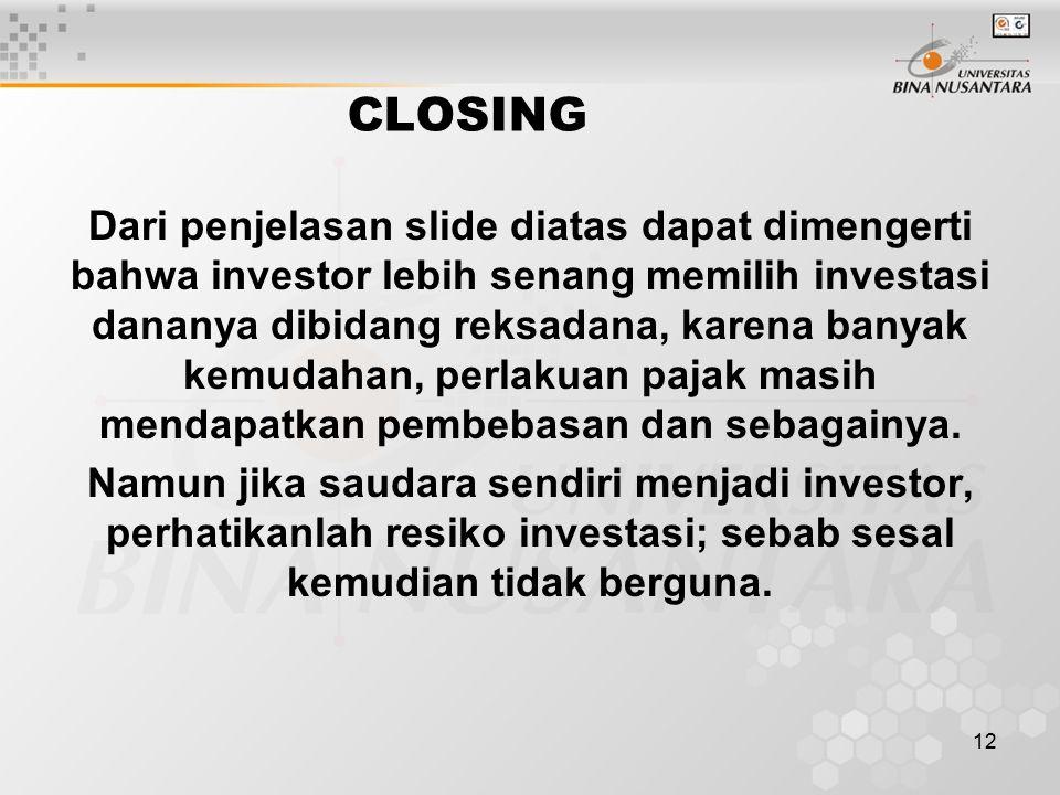 12 CLOSING Dari penjelasan slide diatas dapat dimengerti bahwa investor lebih senang memilih investasi dananya dibidang reksadana, karena banyak kemudahan, perlakuan pajak masih mendapatkan pembebasan dan sebagainya.