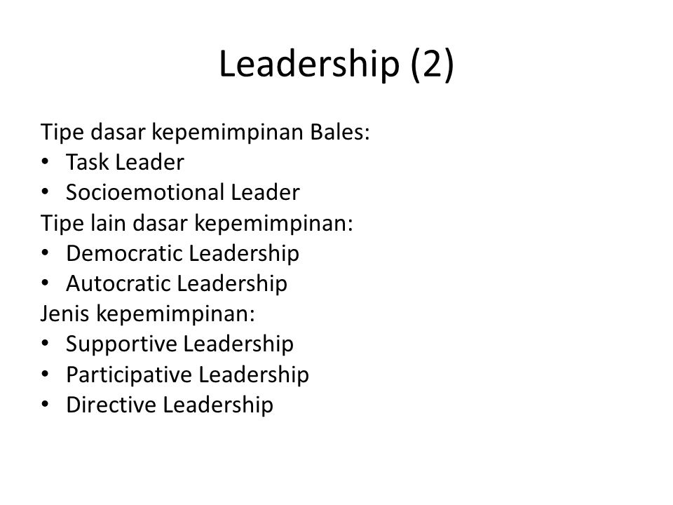 Leadership (2) Tipe dasar kepemimpinan Bales: Task Leader Socioemotional Leader Tipe lain dasar kepemimpinan: Democratic Leadership Autocratic Leadership Jenis kepemimpinan: Supportive Leadership Participative Leadership Directive Leadership