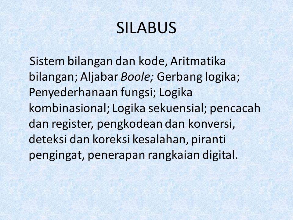 SILABUS Sistem bilangan dan kode, Aritmatika bilangan; Aljabar Boole; Gerbang logika; Penyederhanaan fungsi; Logika kombinasional; Logika sekuensial; pencacah dan register, pengkodean dan konversi, deteksi dan koreksi kesalahan, piranti pengingat, penerapan rangkaian digital.