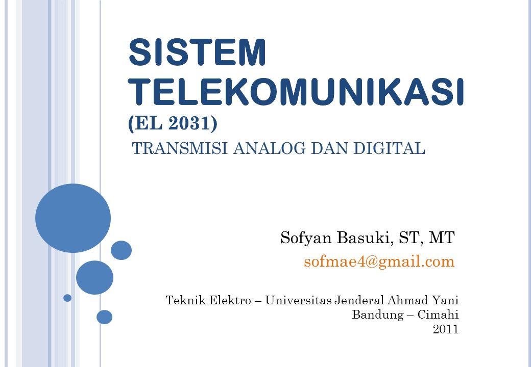 Teknik Elektro – Universitas Jenderal Ahmad Yani Bandung – Cimahi 2011 SISTEM TELEKOMUNIKASI ( EL 2031) Sofyan Basuki, ST, MT sofmae4@gmail.com TRANSMISI ANALOG DAN DIGITAL SISTEM TELEKOMUNIKASI ( EL 2031)