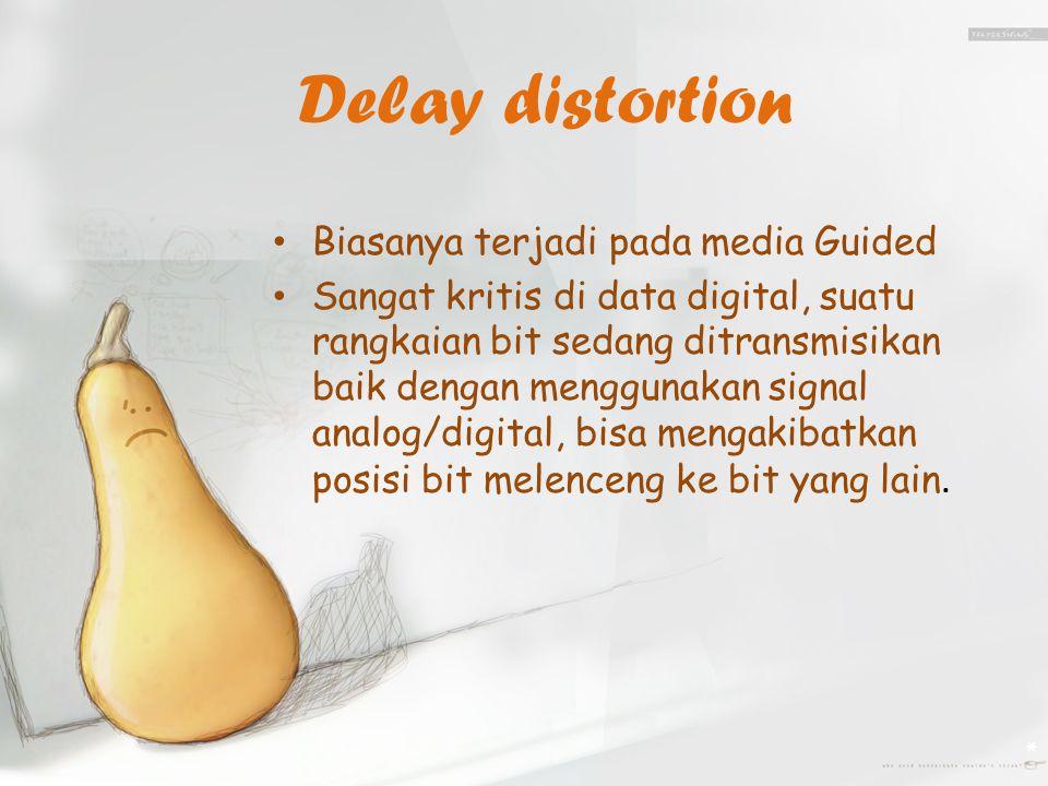 Delay distortion Biasanya terjadi pada media Guided Sangat kritis di data digital, suatu rangkaian bit sedang ditransmisikan baik dengan menggunakan signal analog/digital, bisa mengakibatkan posisi bit melenceng ke bit yang lain.