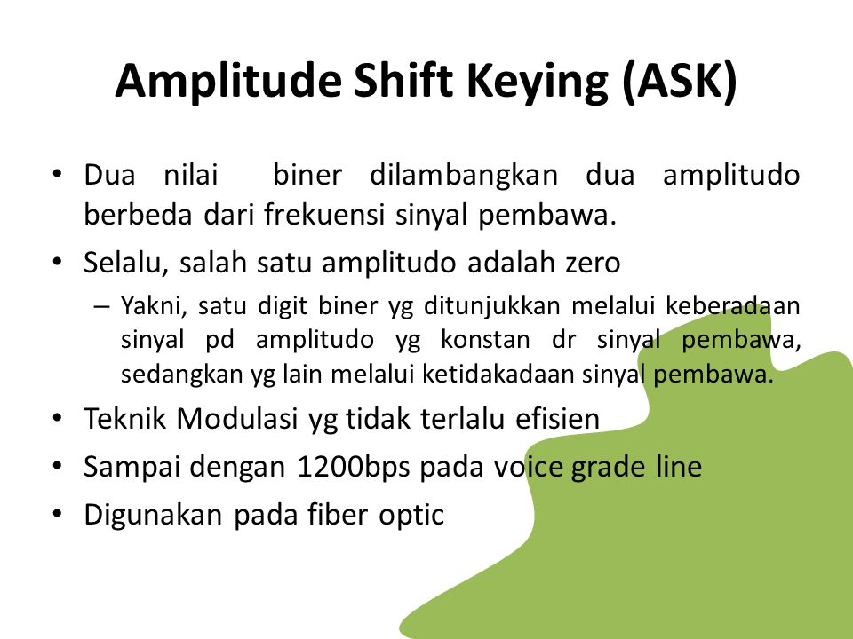 Amplitude Shift Keying (ASK) Dua nilai biner dilambangkan dua amplitudo berbeda dari frekuensi sinyal pembawa. Selalu, salah satu amplitudo adalah zer
