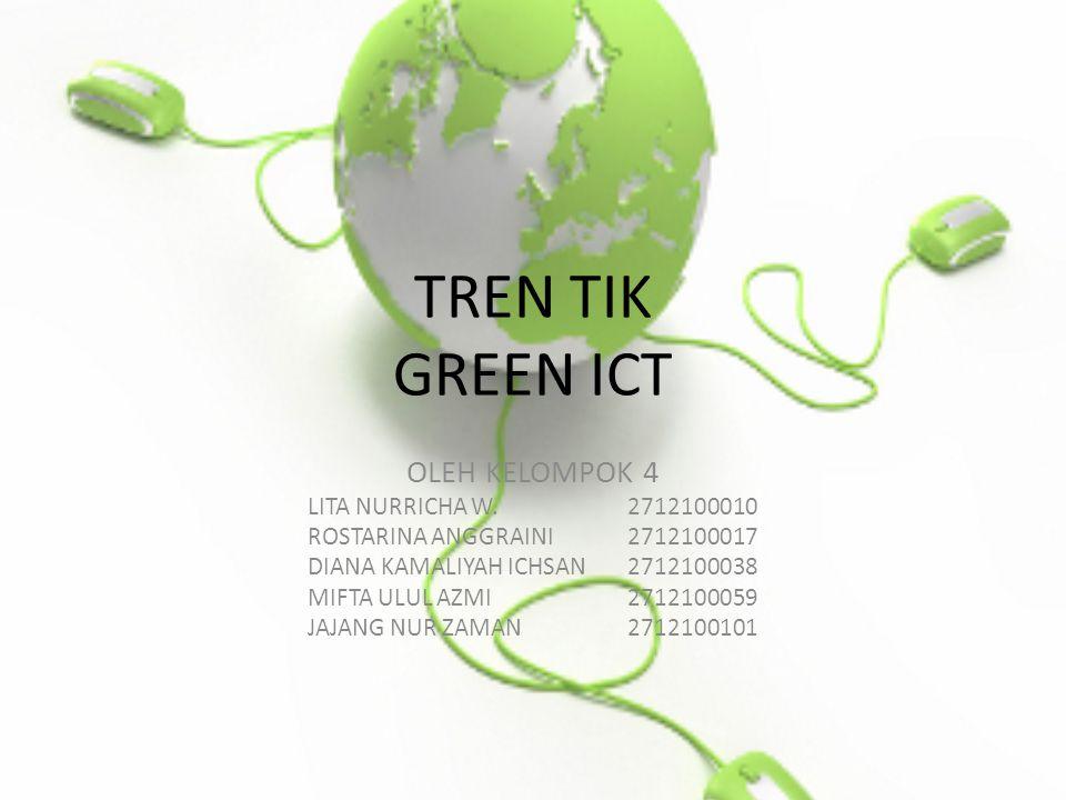 TREN TIK GREEN ICT OLEH KELOMPOK 4 LITA NURRICHA W.2712100010 ROSTARINA ANGGRAINI2712100017 DIANA KAMALIYAH ICHSAN2712100038 MIFTA ULUL AZMI2712100059 JAJANG NUR ZAMAN2712100101