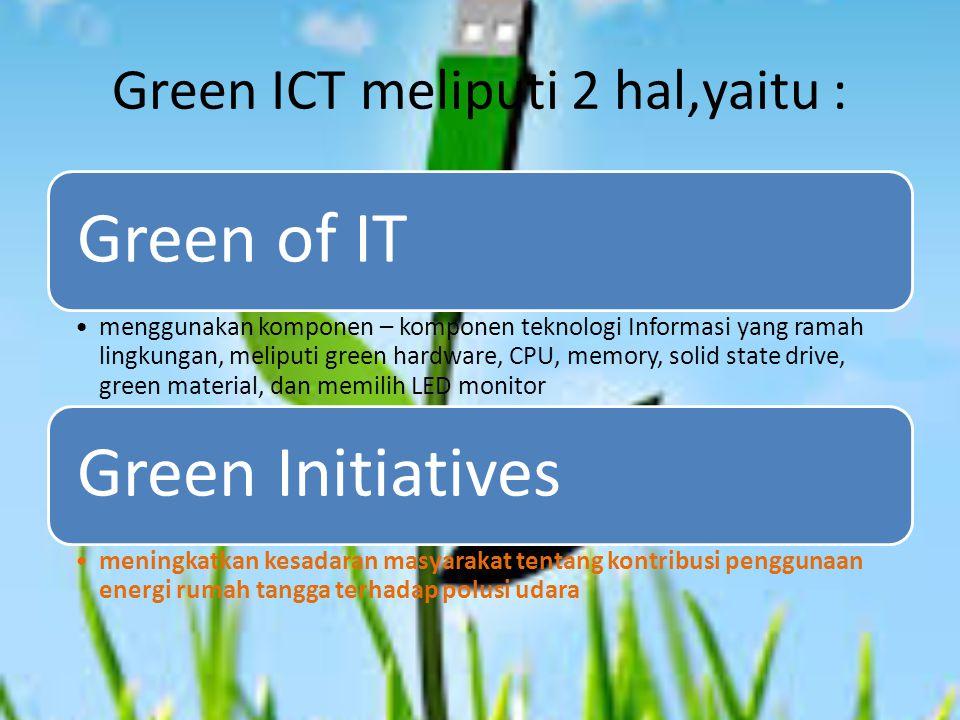 Green ICT meliputi 2 hal,yaitu : Green of IT menggunakan komponen – komponen teknologi Informasi yang ramah lingkungan, meliputi green hardware, CPU, memory, solid state drive, green material, dan memilih LED monitor Green Initiatives meningkatkan kesadaran masyarakat tentang kontribusi penggunaan energi rumah tangga terhadap polusi udara