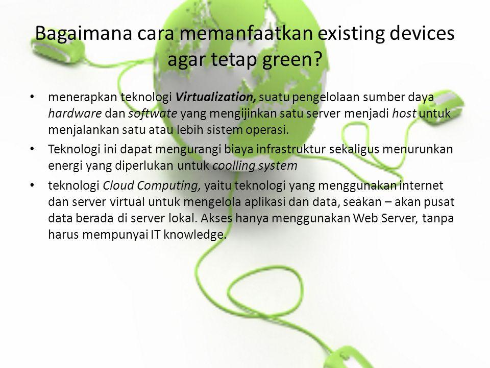 Bagaimana cara memanfaatkan existing devices agar tetap green.